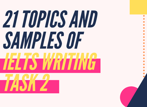 21 TOPICS AND SAMPLES OF IELTS WRITING TASK 2