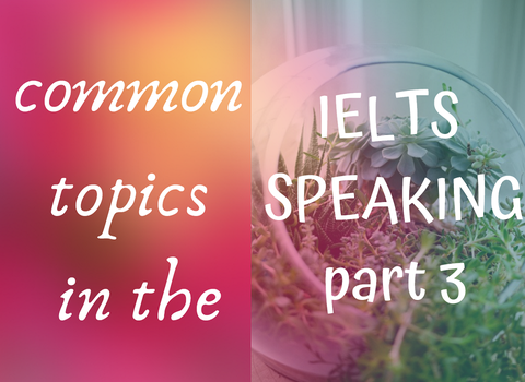 POPULAR TOPICS IN IELTS SPEAKING PART 3